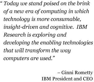 Today we stand poised on the brink of a new era of computing in which technology is more consumable, insight-driven and cognitive.  IBM Research is exploring and developing the enabling technologies that will transform the way computers are used. - Ginni Rometty IBM President and CEO